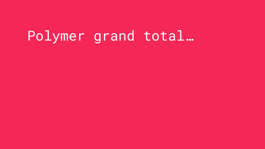 Polymer grand total…