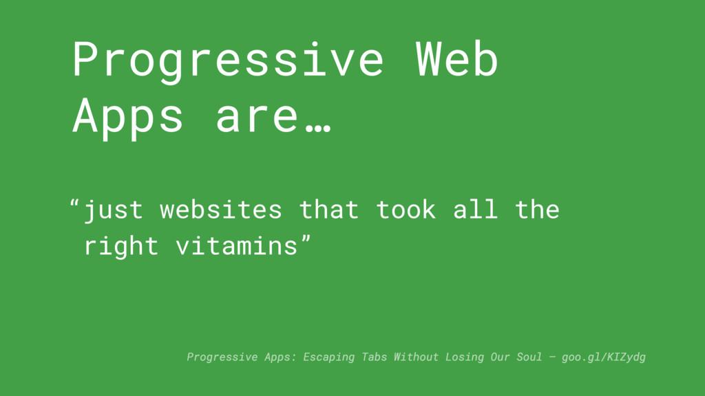 Progressive Web Apps are… Progressive Apps: Esc...