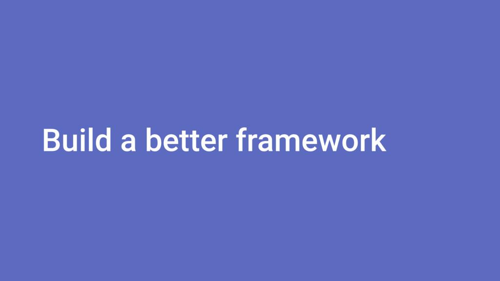 Build a better framework