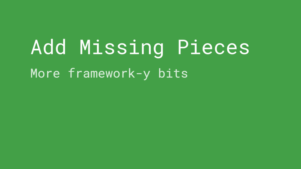 Add Missing Pieces More framework-y bits