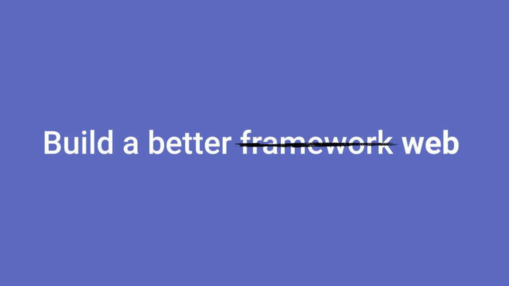 Build a better framework web