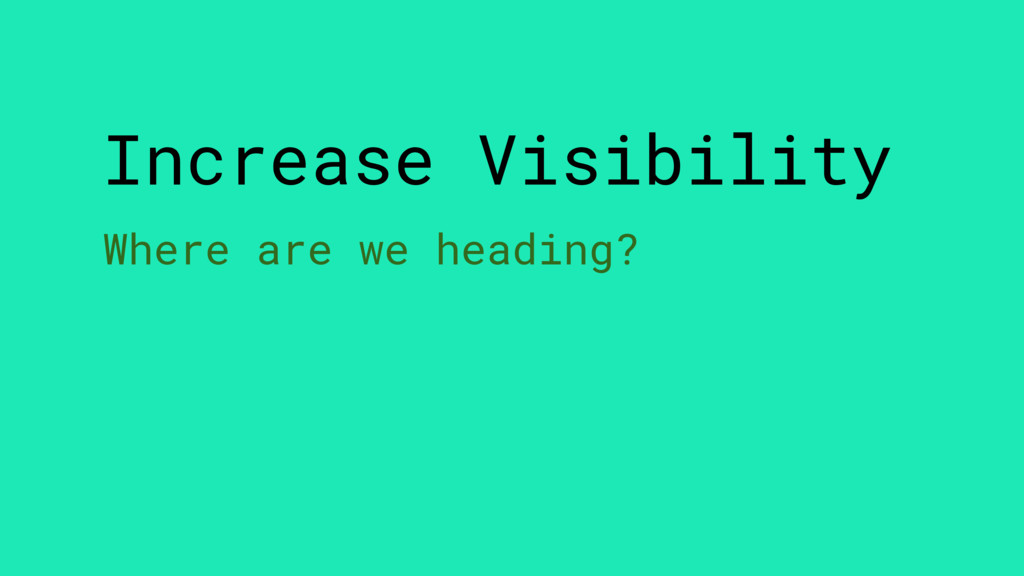 Increase Visibility Where are we heading?