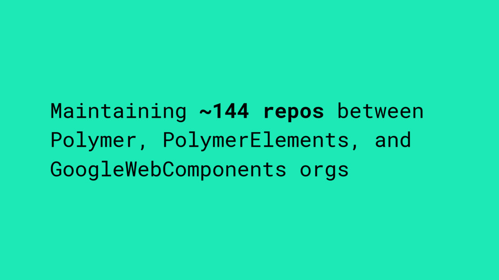 Maintaining ~144 repos between Polymer, Polymer...