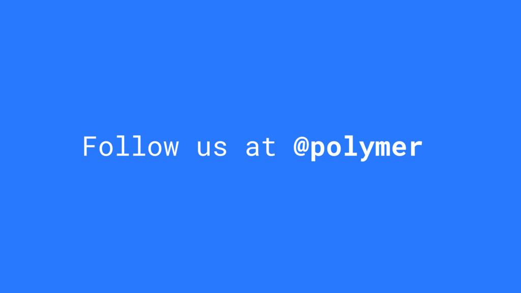 Follow us at @polymer