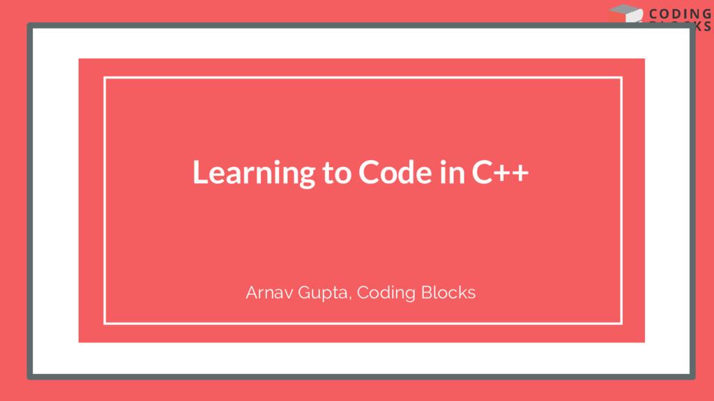 Learning to Code in C++ Arnav Gupta, Coding Blo...