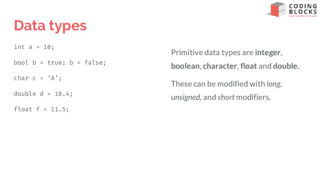 Data types int a = 10; bool b = true; b = false...