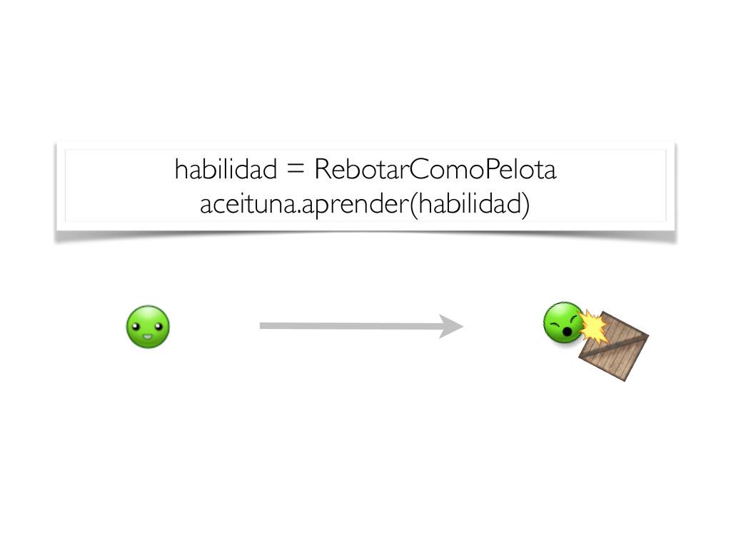 habilidad = RebotarComoPelota aceituna.aprender...