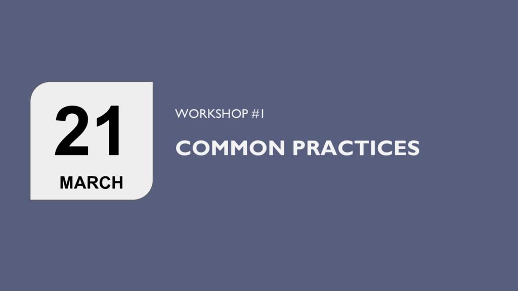 21 MARCH WORKSHOP #1 COMMON PRACTICES