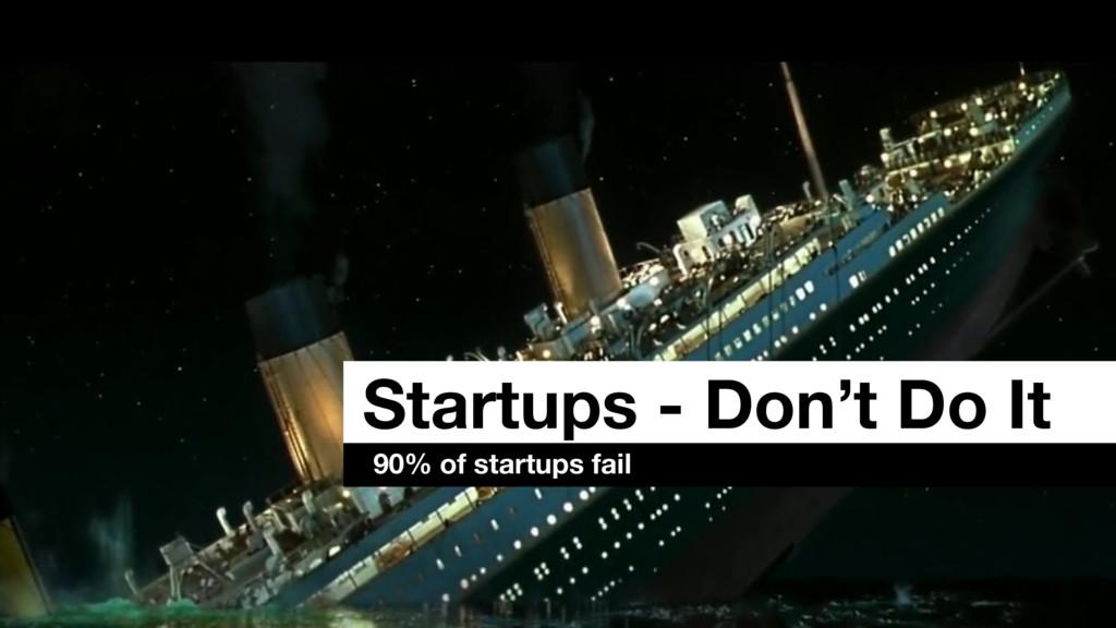 Startups - Don't Do It 90% of startups fail