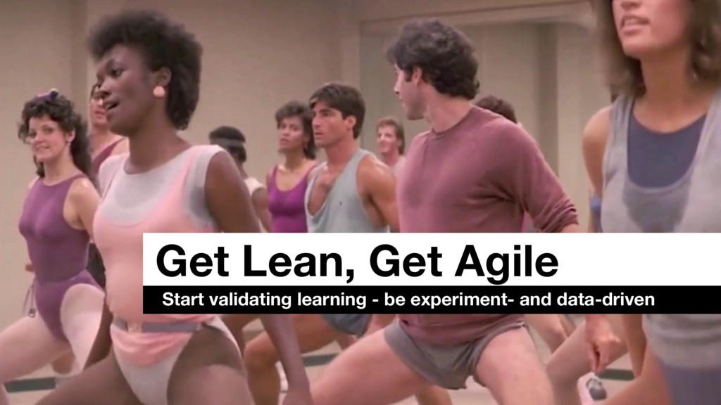 Get Lean, Get Agile Start validating learning -...