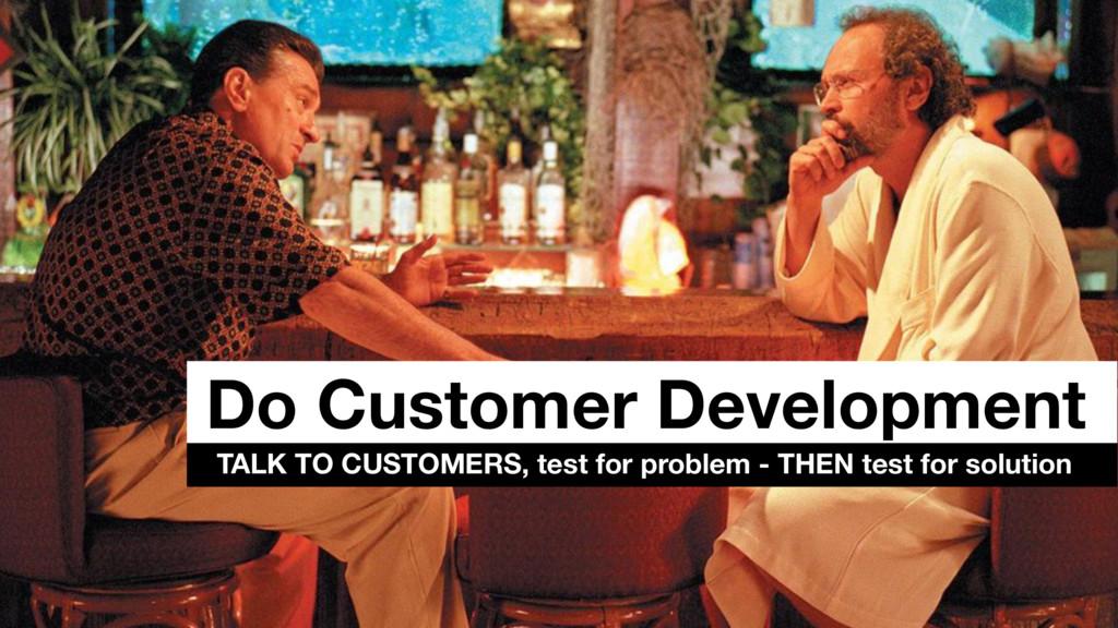 Do Customer Development TALK TO CUSTOMERS, test...