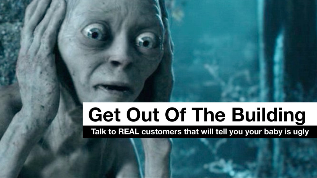 Get Out Of The Building Talk to REAL customers ...