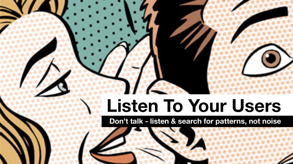 Listen To Your Users Don't talk - listen & sear...