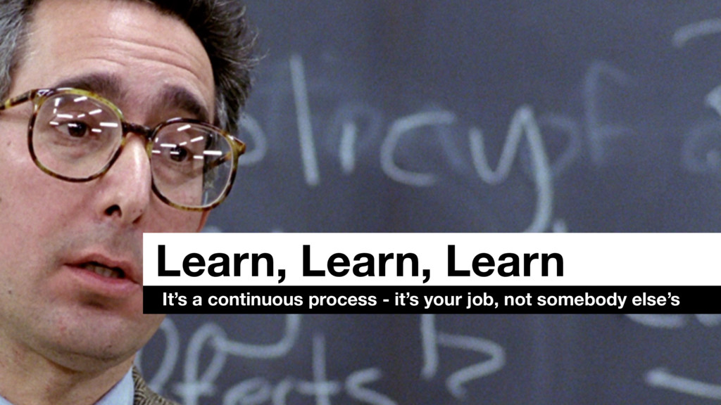 Learn, Learn, Learn It's a continuous process -...