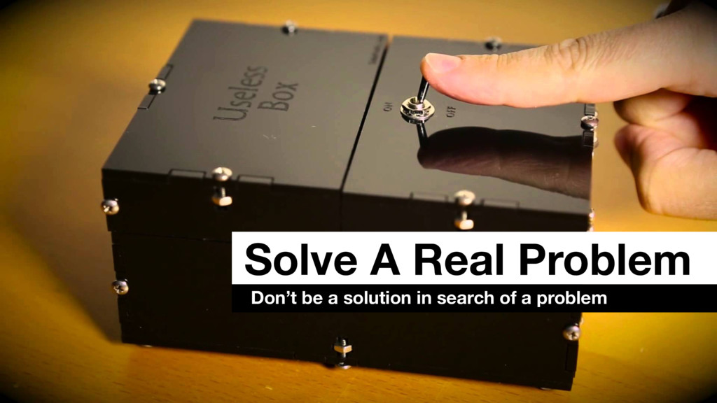 Solve A Real Problem Don't be a solution in sea...