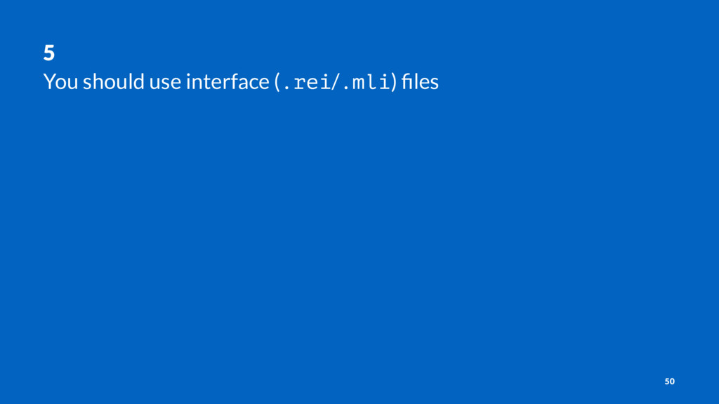 5 You should use interface (.rei/.mli) files 50