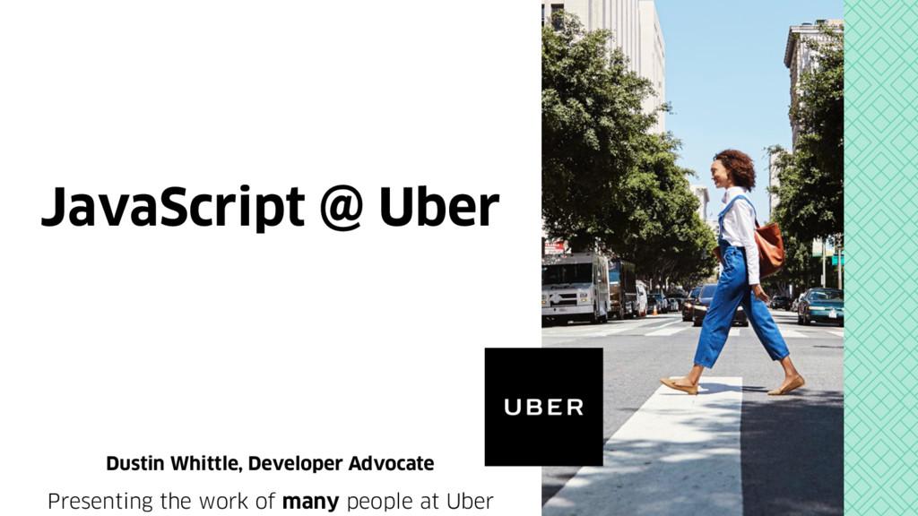 JavaScript @ Uber Dustin Whittle, Developer Adv...