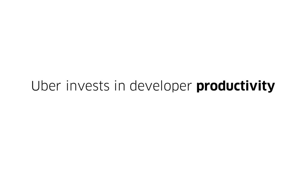 Uber invests in developer productivity