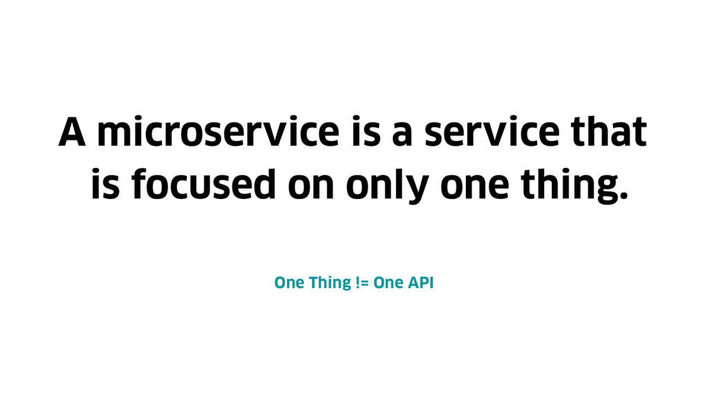 A microservice is a service that is focused on ...