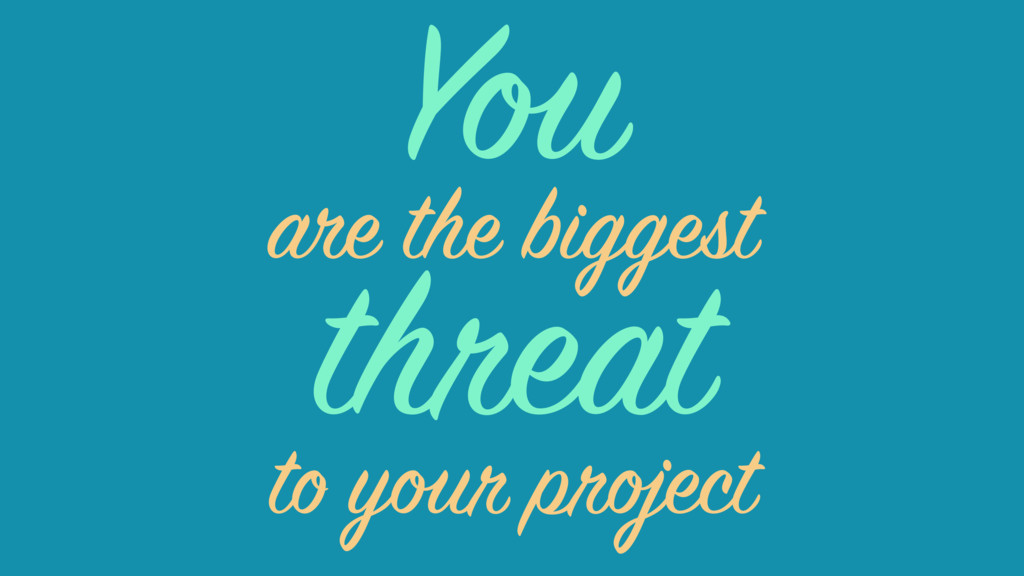 threat are the biggest to your project You
