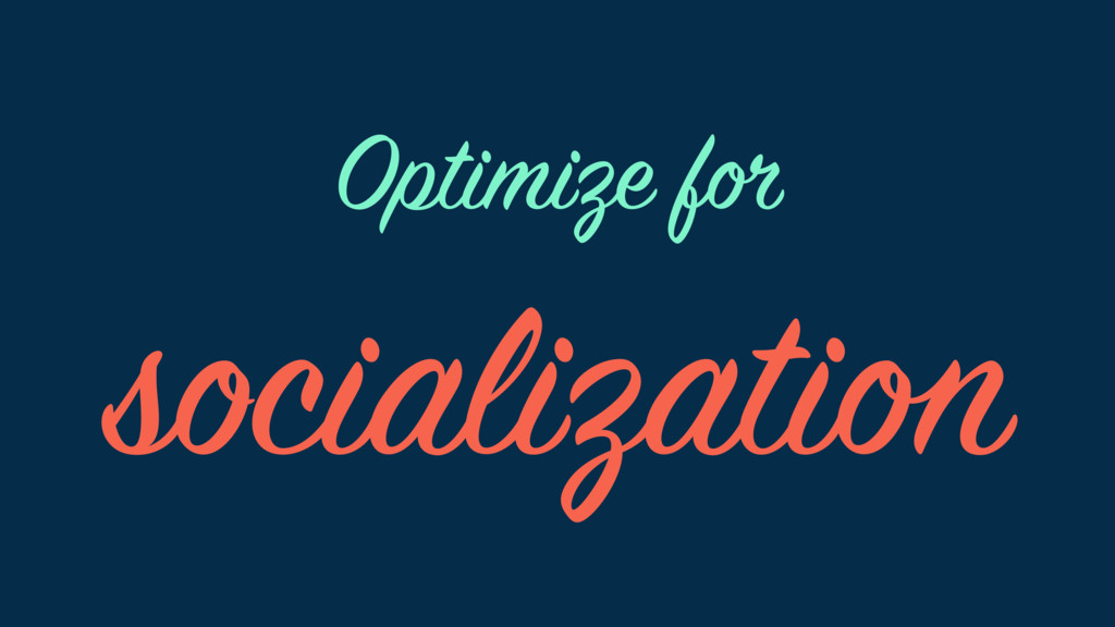 Optimize for socialization