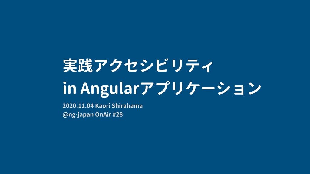 実践アクセシビリティ in Angularアプリケーション 2020.11.04 Kaori ...