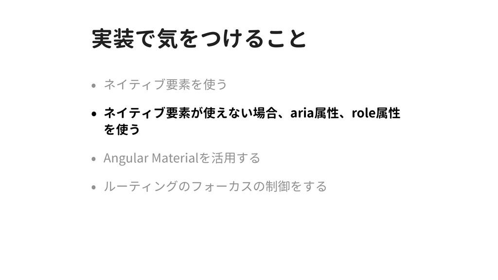実装で気をつけること • ネイティブ要素を使う • ネイティブ要素が使えない場合、aria属性...