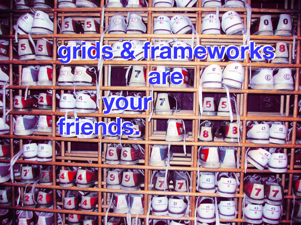 grids & frameworks are your friends. grids & f...