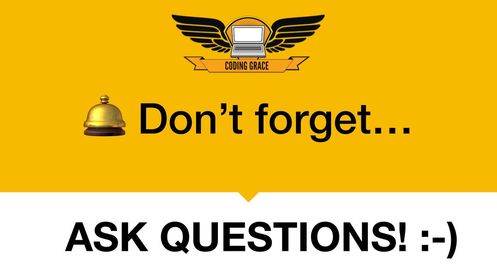 Don't forget… ASK QUESTIONS! :-)