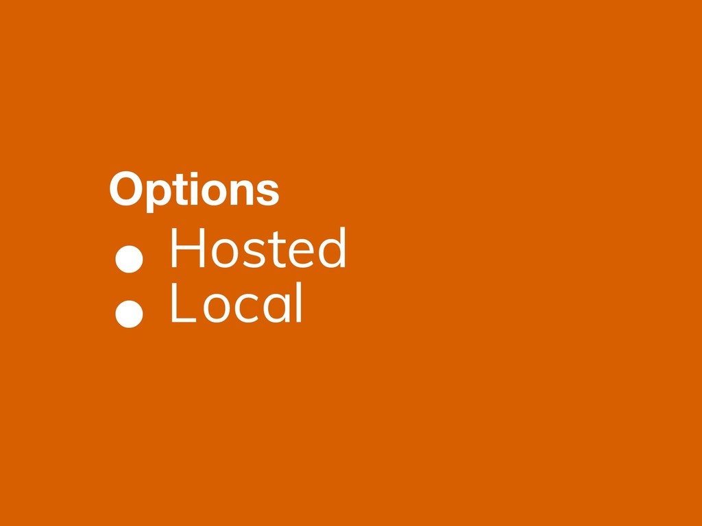 • Hosted • Local Options