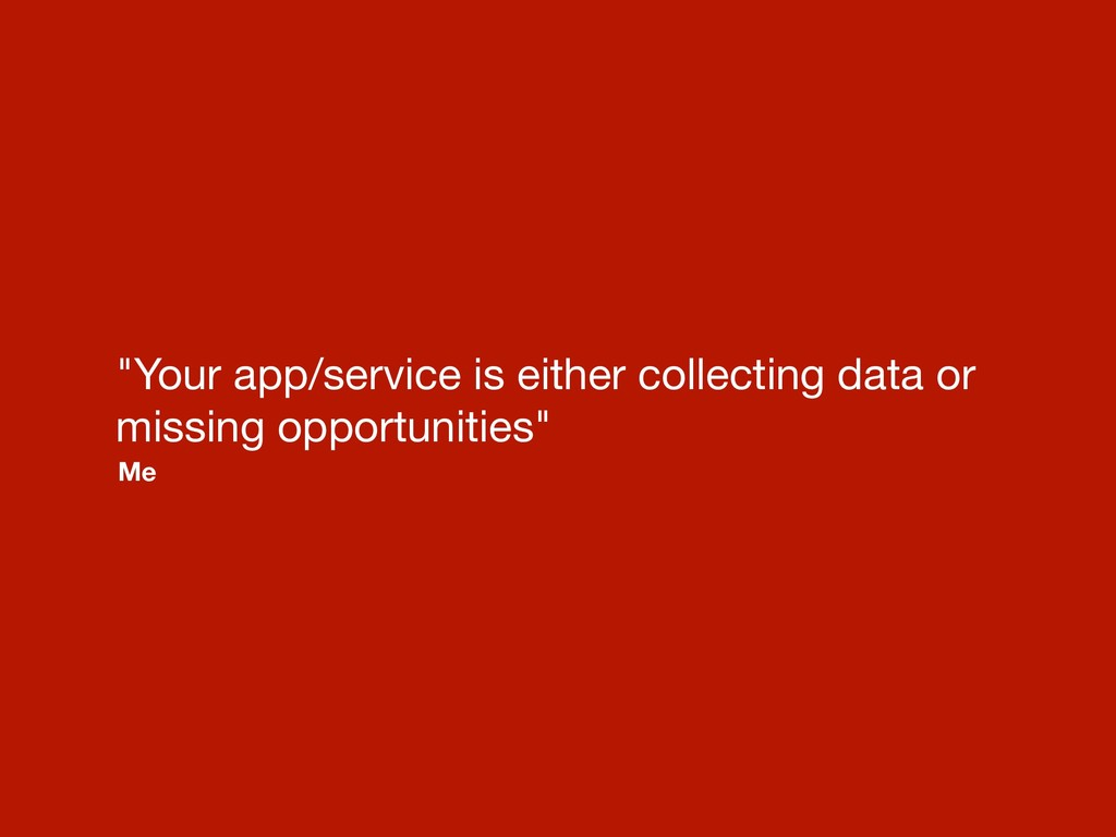 """Your app/service is either collecting data or ..."