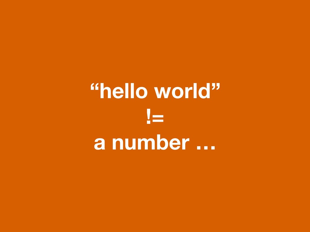 """hello world"" != a number …"