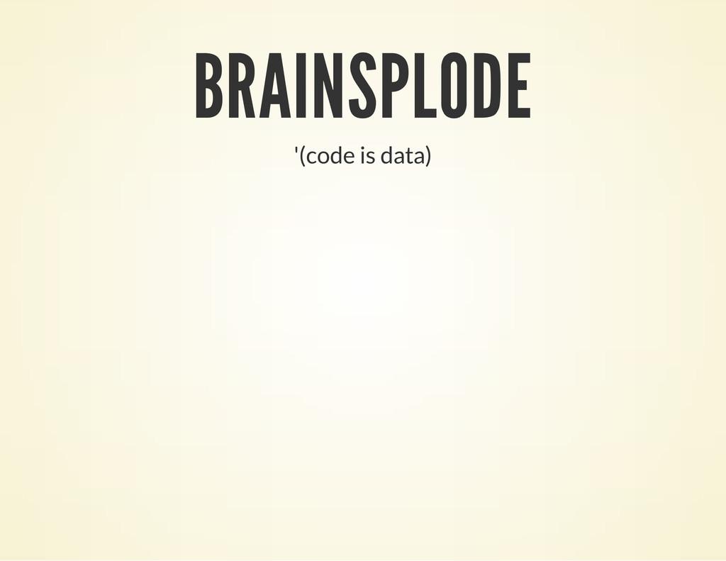 '(code is data) BRAINSPLODE