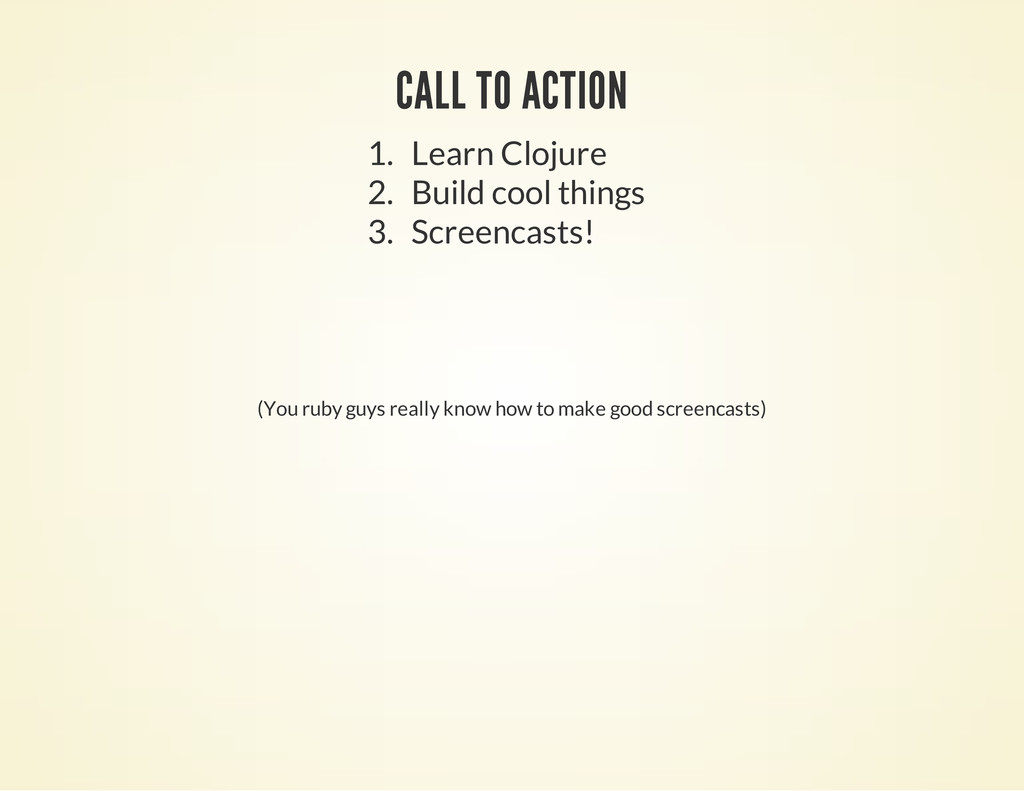 CALL TO ACTION 1. Learn Clojure 2. Build cool t...