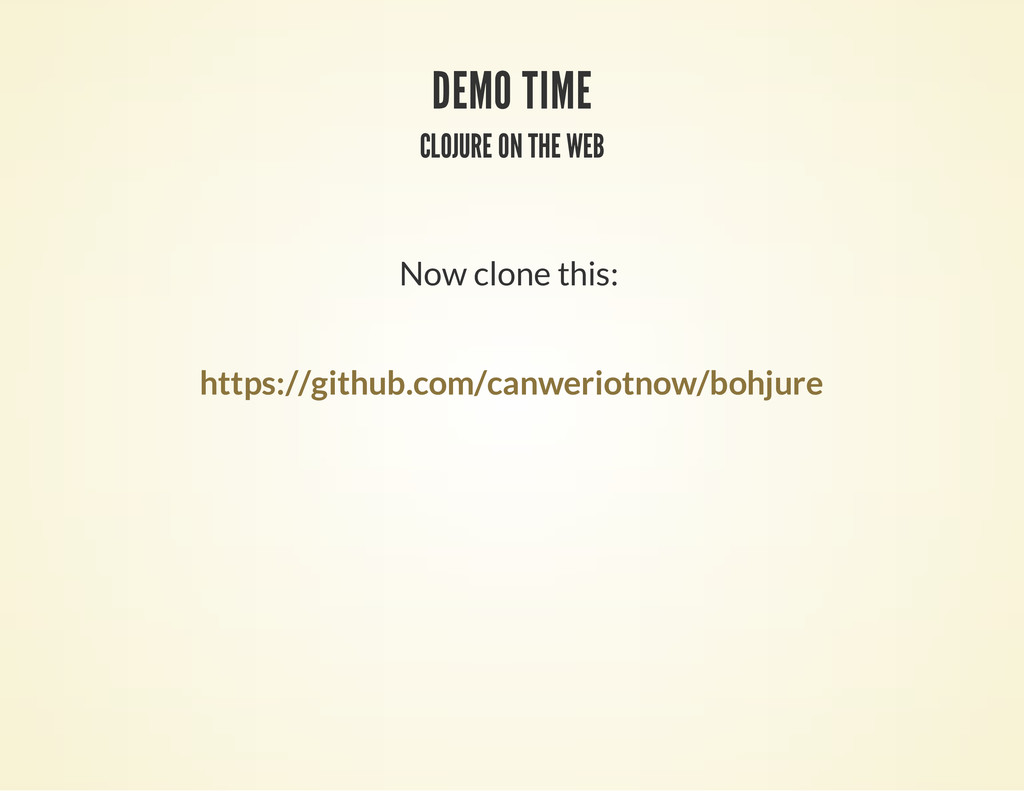 DEMO TIME CLOJURE ON THE WEB Now clone this: ht...