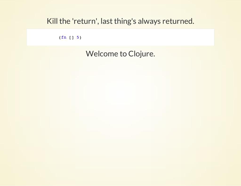 Kill the 'return', last thing's always returned...