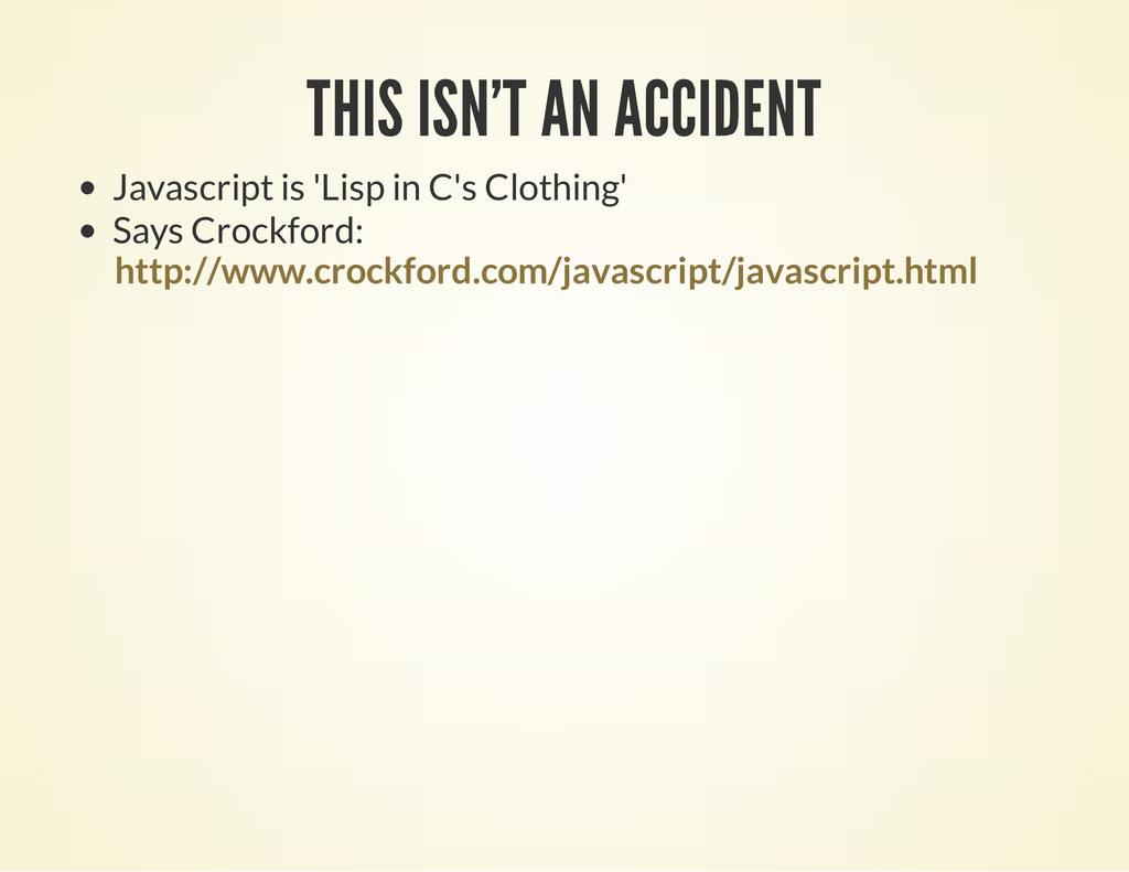 THIS ISN'T AN ACCIDENT Javascript is 'Lisp in C...