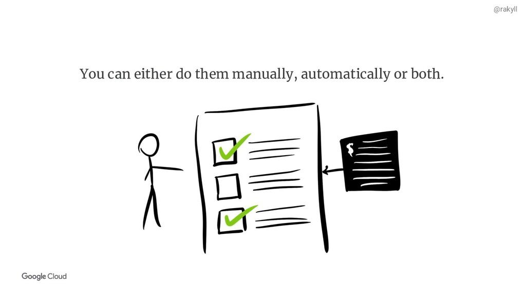 @rakyll You can either do them manually, automa...