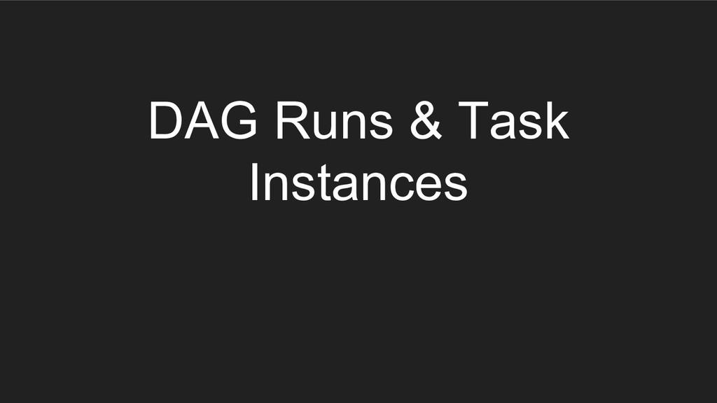 DAG Runs & Task Instances