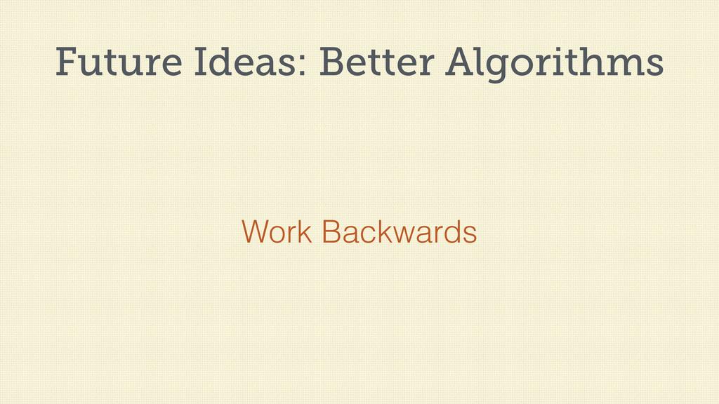 Future Ideas: Better Algorithms Work Backwards