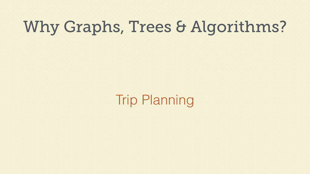 Why Graphs, Trees & Algorithms? Trip Planning