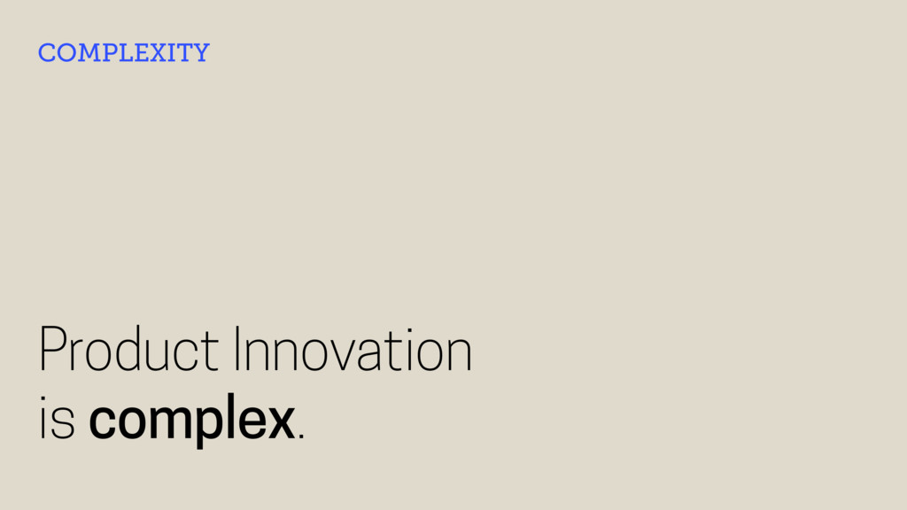 Product Innovation is complex. COMPLEXITY