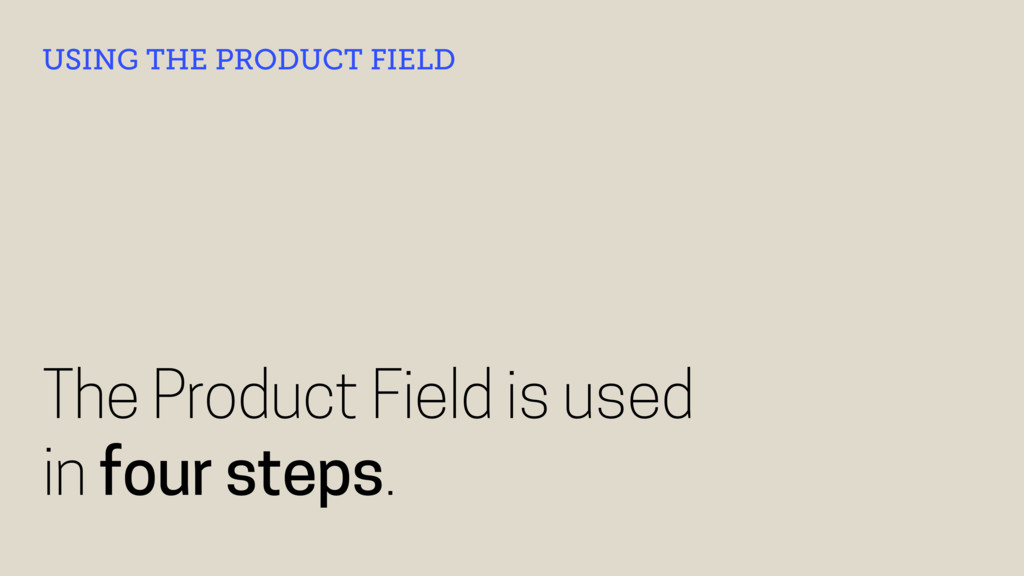 The Product Field is used in four steps. USING ...