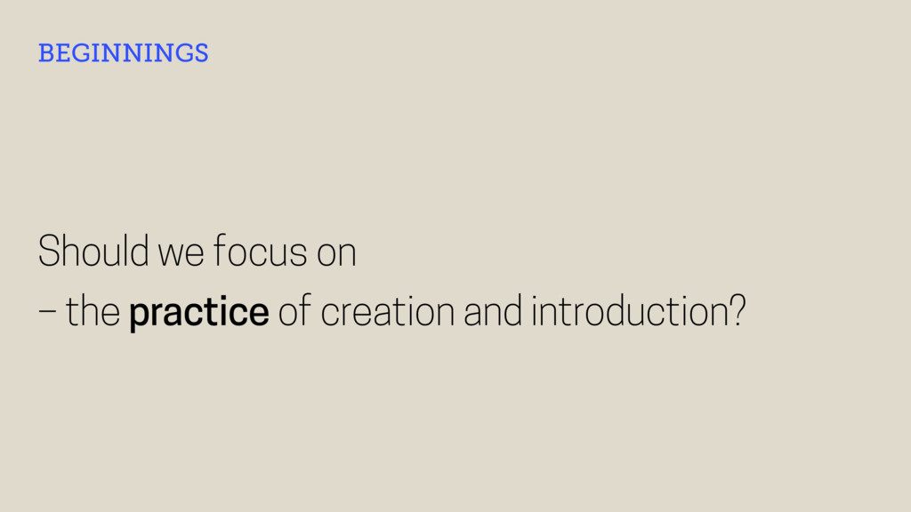 Should we focus on – the practice of creation a...