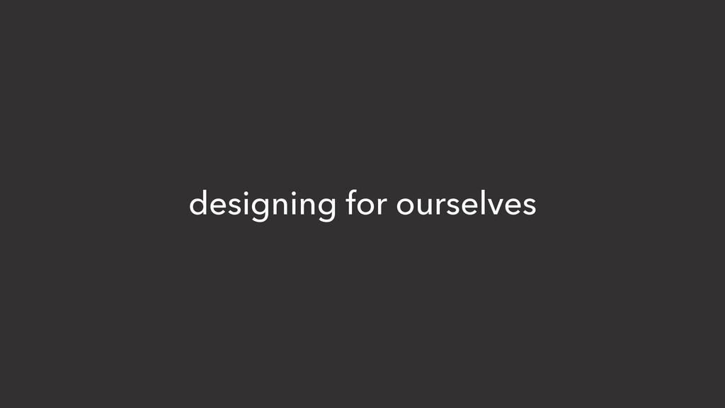designing for ourselves