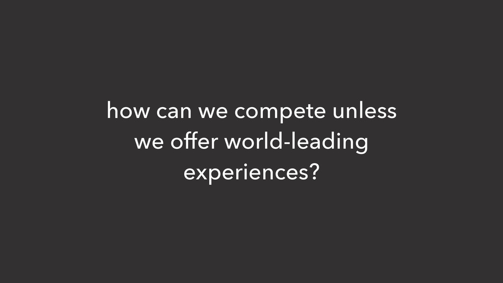 how can we compete unless we offer world-leadin...