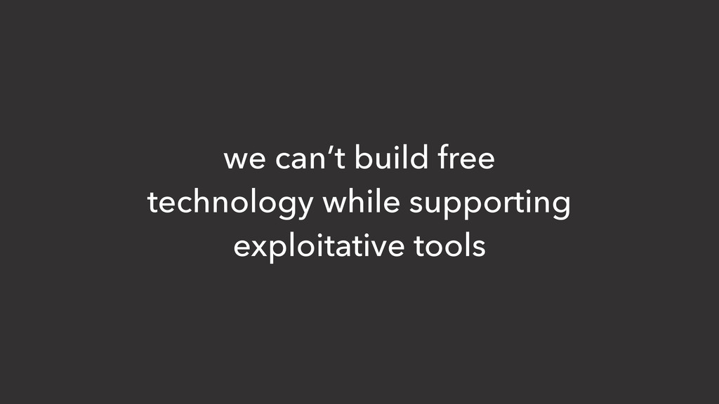 we can't build free technology while supporting...