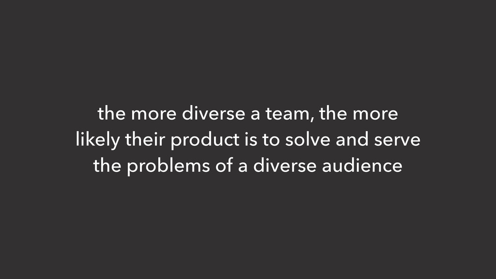 the more diverse a team, the more likely their ...