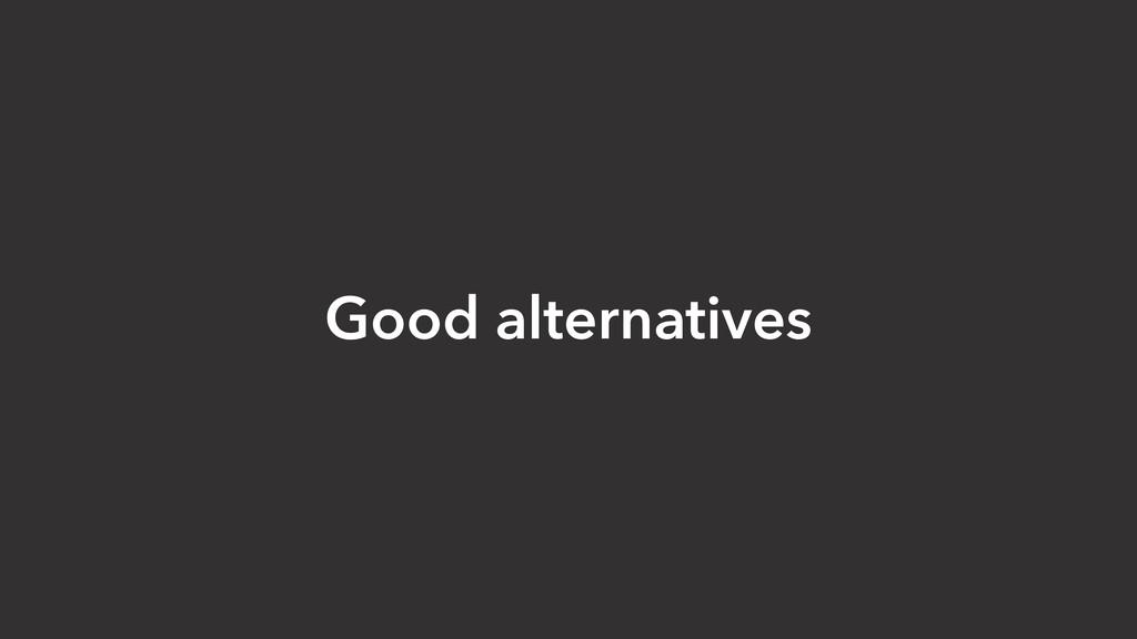 Good alternatives