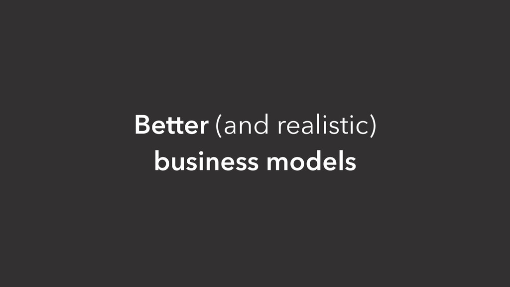 Better (and realistic) business models